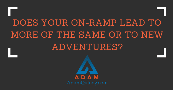Does your on-ramp lead to more of the same or to new adventures?