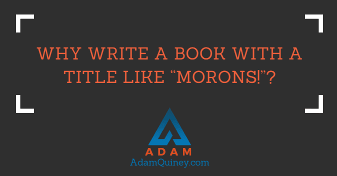 """Why write a book with a title like """"Morons!""""?"""