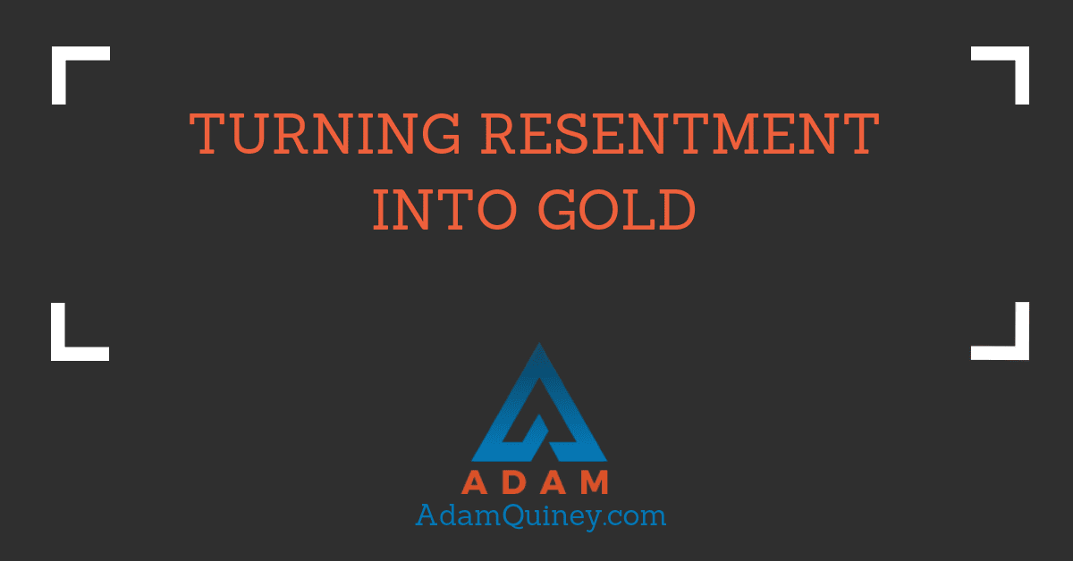 Turning Resentment Into Gold