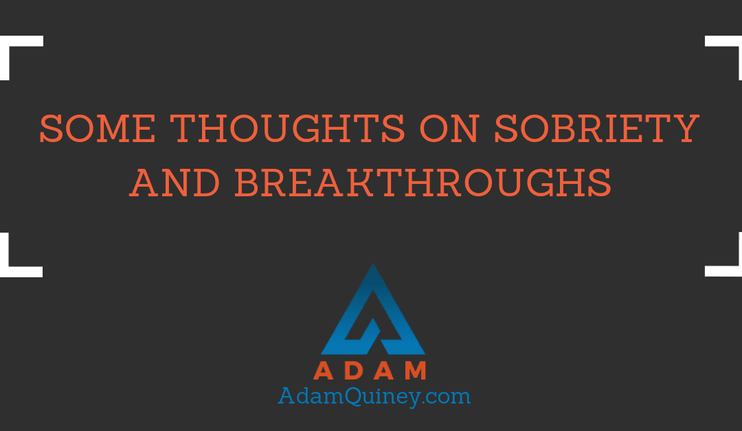 Some Thoughts on Sobriety and Breakthroughs