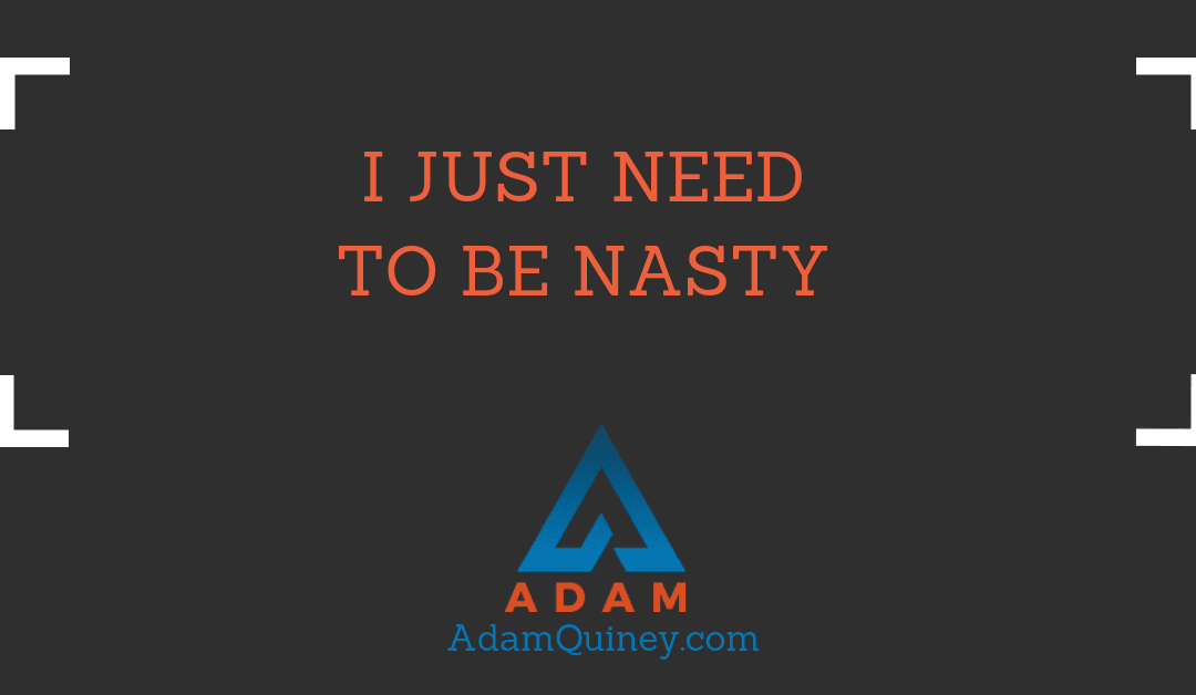 I just need to be nasty