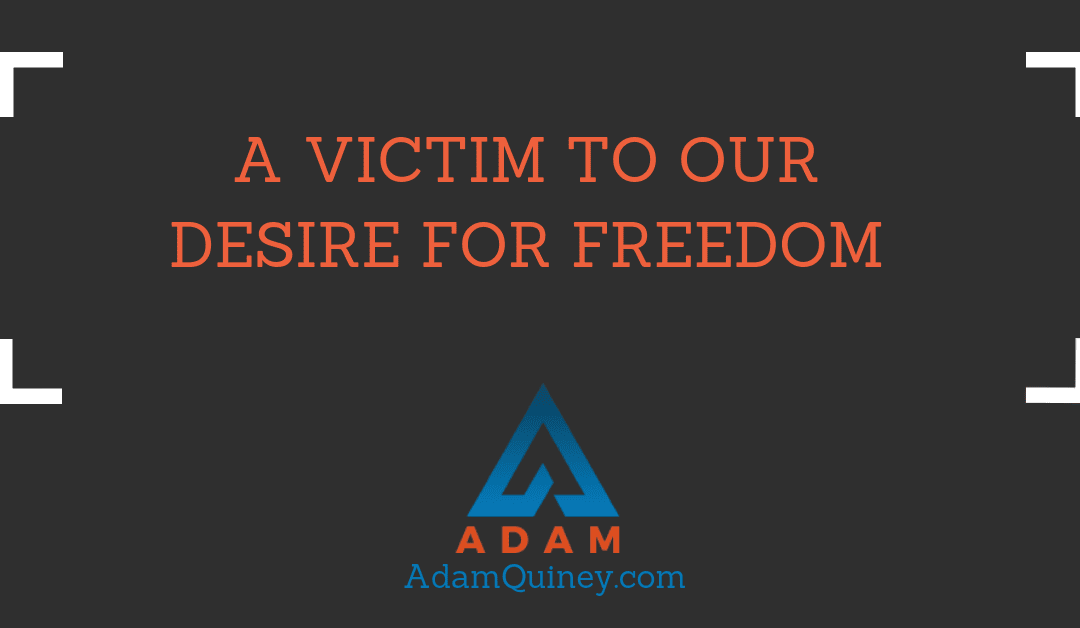 A Victim to Our Desire for Freedom