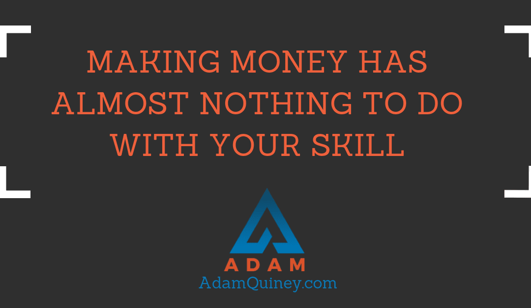 Making money has almost nothing to do with your skill