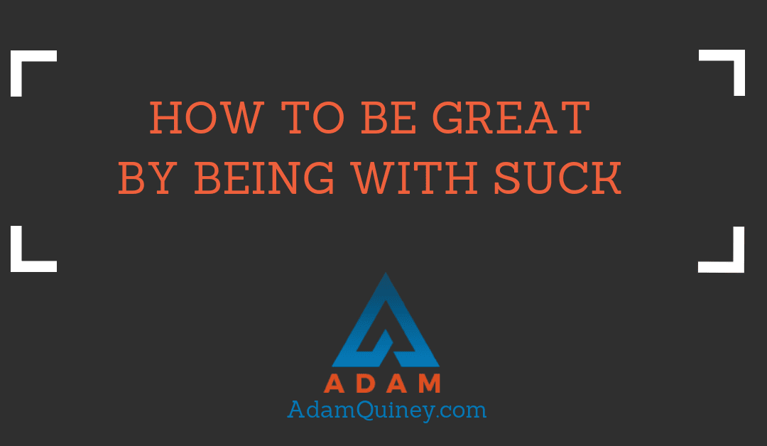How to Be Great by Being with Suck