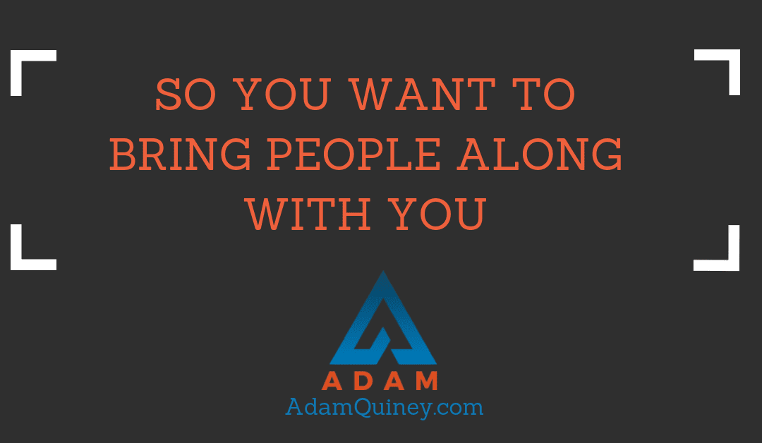 So You Want To Bring People Along With You