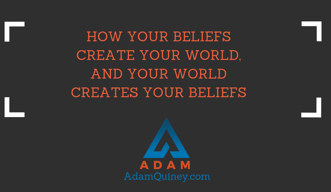 How your beliefs create your world, and your world creates your beliefs
