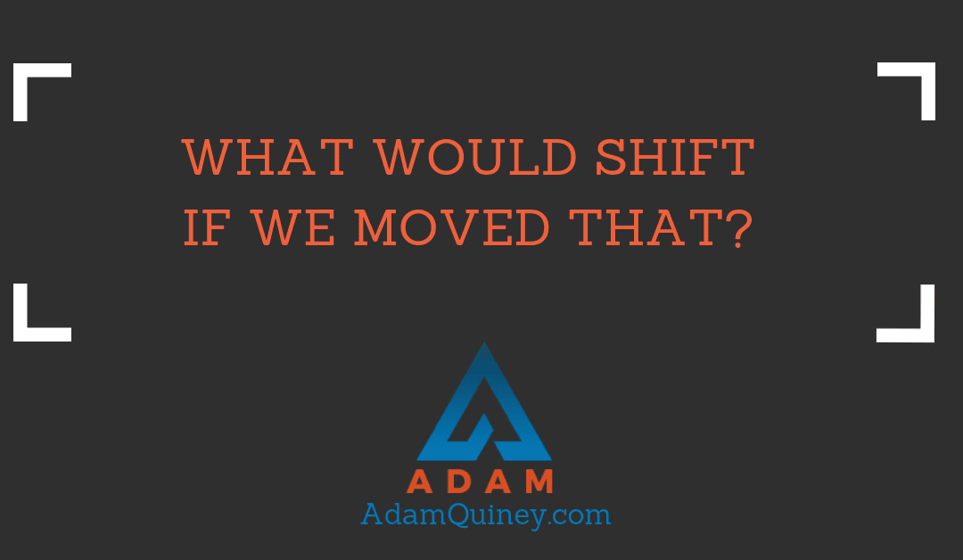 What Would Shift if We Moved That?