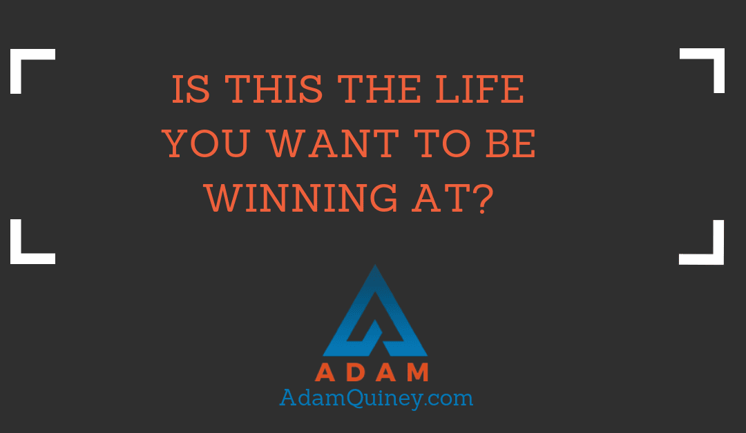 Is This the Life You Want to Be WinningAt?