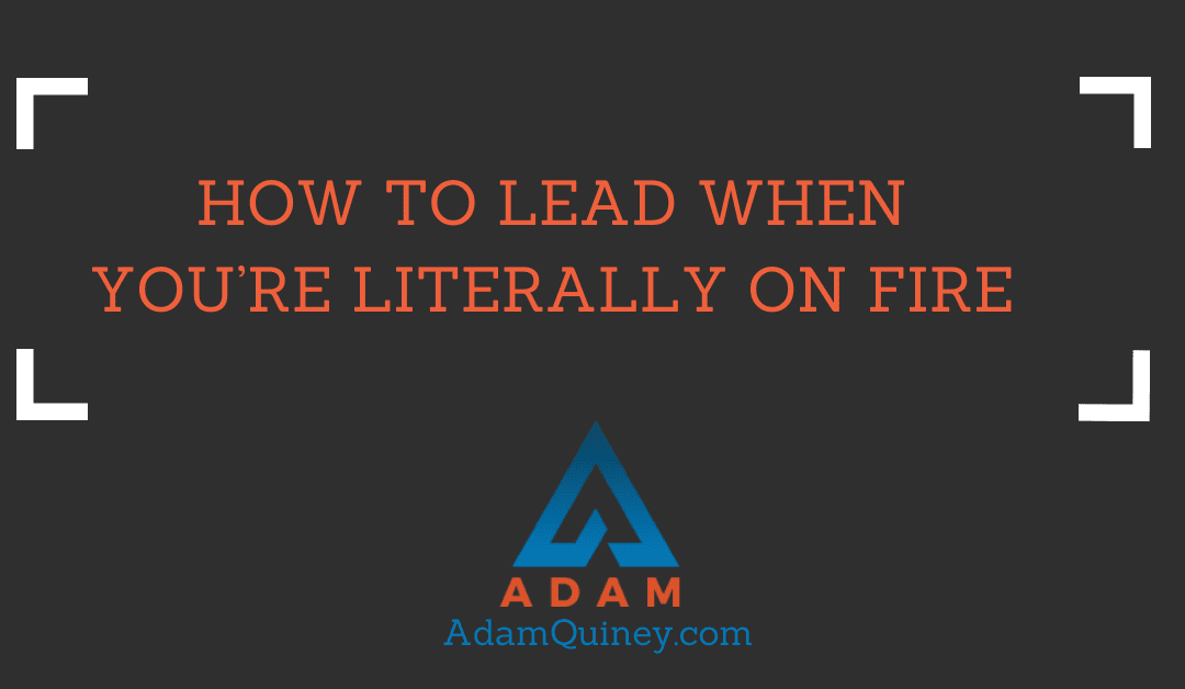 How to Lead When You're Literally On Fire