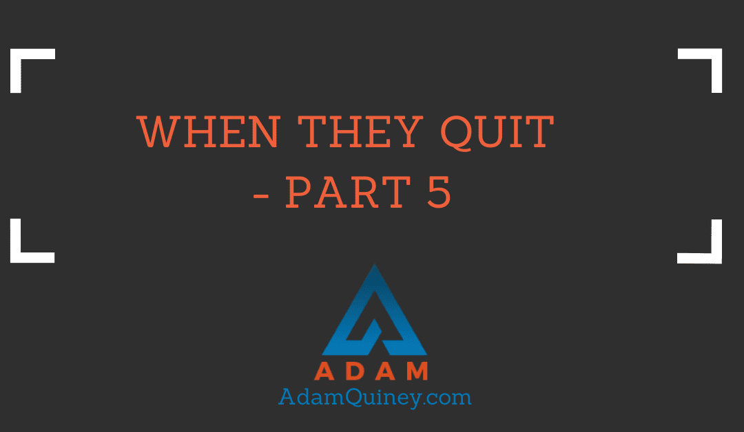 WHEN THEY QUIT — Part 5