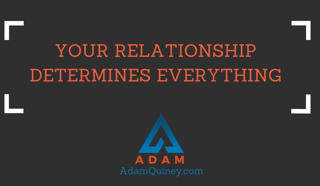 YOUR RELATIONSHIP DETERMINES EVERYTHING