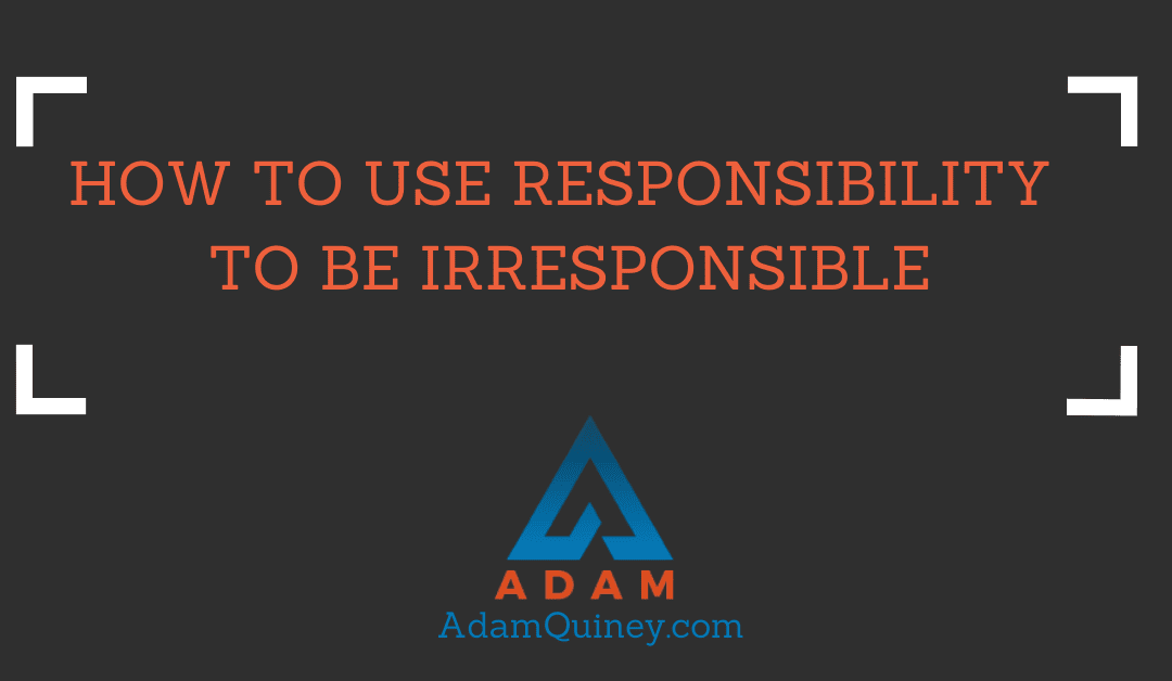 How to Use Responsibility to be Irresponsible