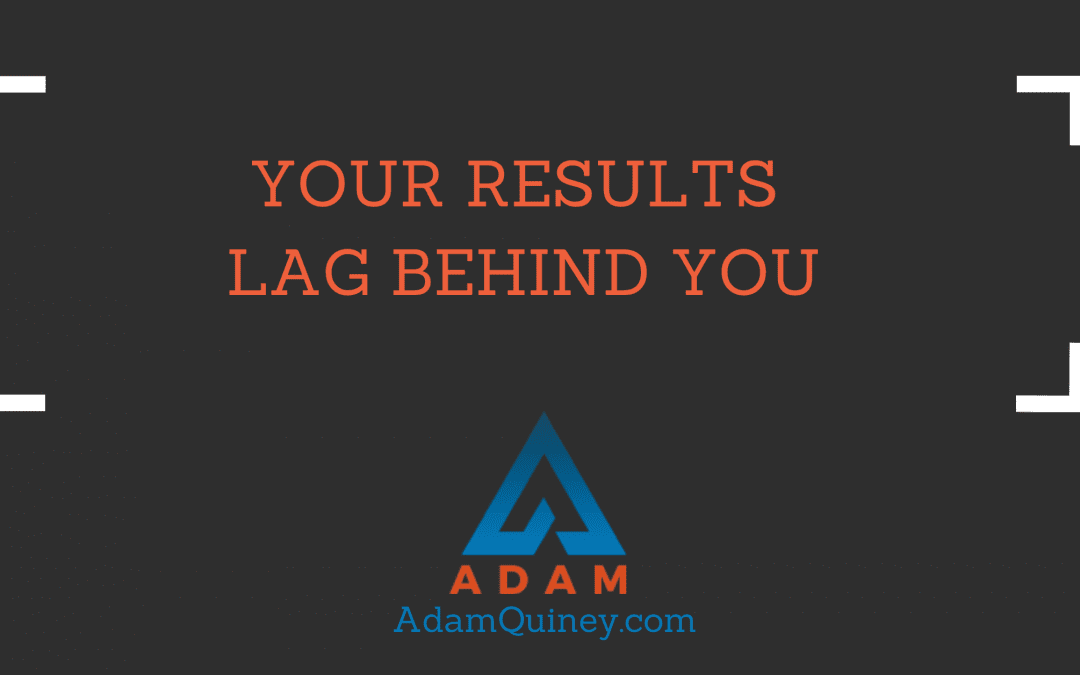 Your Results Lag Behind You