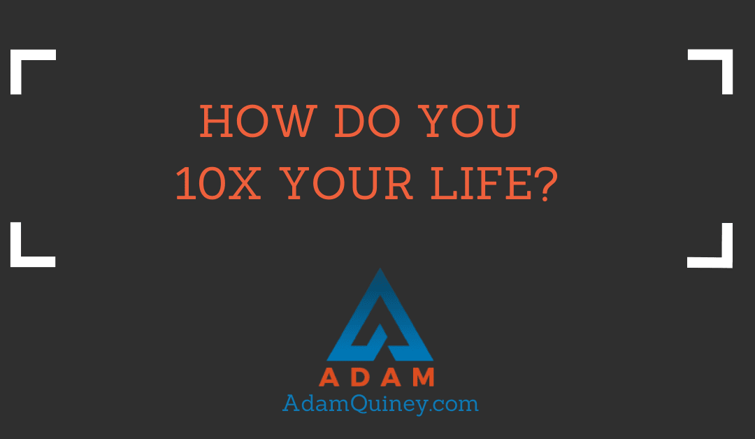 How Do You 10X Your Life?
