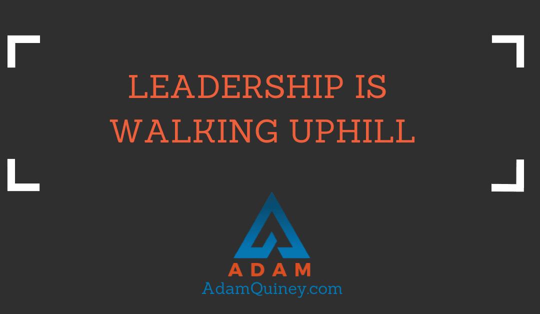 LEADERSHIP IS WALKING UPHILL