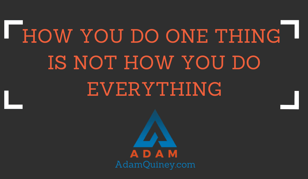 How you do one thing is not how you do everything