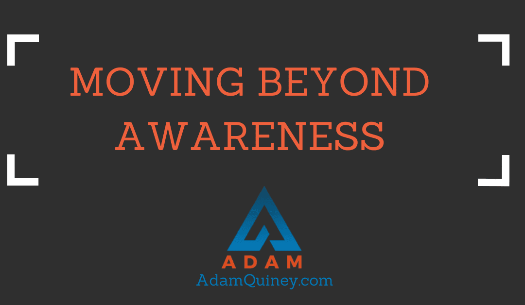 MOVING BEYOND AWARENESS