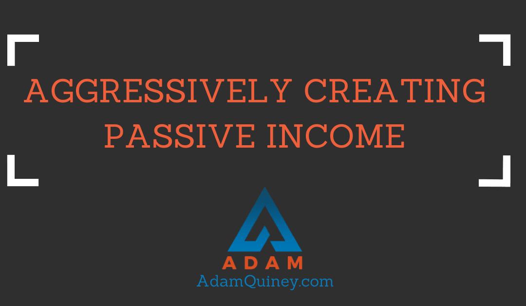 Aggressively Creating Passive Income