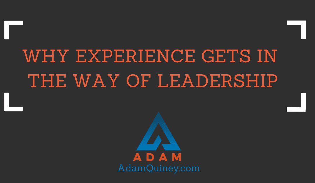 WHY EXPERIENCE GETS IN THE WAY OF LEADERSHIP